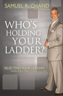 Whos Holding Your Ladder: Selecting Your Leaders: Leaderships Most Critical Decision