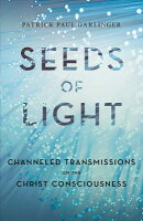 Seeds of Light: Channeled Transmissions on the Christ Consciousness