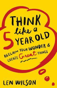 ThinkLikea5YearOld:ReclaimYourWonder&CreateGreatThings[LenWilson]