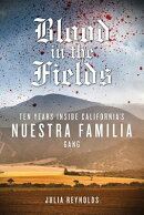 Blood in the Fields: Ten Years Inside California's Nuestra Familia Gang