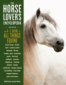 The Horse-Lover's Encyclopedia, 2nd Edition: A-Z Guide to All Things Equine: Barrel Racing, Breeds,