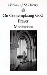 WilliamofStThierry:OnContemplatingGod,Prayer,Meditations[WilliamofStThierry]