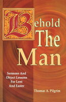 Behold the Man: Sermons and Object Lessons for Lent and Easter