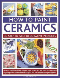 HowtoPaintCeramics:30Step-By-StepDecorativeProjects:HowtoTransformBowls,Plates,Cups,Va[SimonaHill]