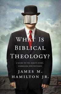 WhatIsBiblicalTheology?:AGuidetotheBible'sStory,Symbolism,andPatterns[JamesM.Hamilton,Jr.]