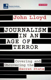 JournalisminanAgeofTerror:CoveringandUncoveringtheSecretState[JohnLloyd]