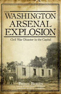 TheWashingtonArsenalExplosion:CivilWarDisasterintheCapital[BrianBergin]
