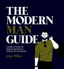 The Modern Man Guide: A Guide to Being the Ultimate Gentleman - Without the Boring Bits