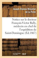 Notice Sur Le Docteur Francois-Victor Bally, Medecin En Chef de L'Expedition de Saint-Domingue: , Ne