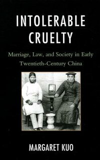 IntolerableCruelty:Marriage,Law,andSocietyinEarlyTwentieth-CenturyChina[MargaretKuo]