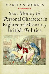 Sex,MoneyandPersonalCharacterinEighteenth-CenturyBritishPolitics[MarilynMorris]