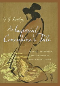 AnImperialConcubine'sTale:Scandal,Shipwreck,andSalvationinSeventeenth-CenturyJapan[G.G.Rowley]