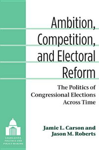 Ambition,Competition,andElectoralReform:ThePoliticsofCongressionalElectionsAcrossTime[JamieL.Carson]