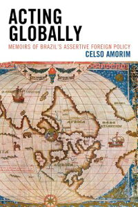 ActingGlobally:MemoirsofBrazil'sAssertiveForeignPolicy[CelsoAmorim]