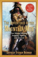 The Adventures of the Mountain Men: True Tales of Hunting, Trapping, Fighting, Adventure, and Surviv