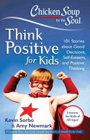 Chicken Soup for the Soul: Think Positive for Kids: 101 Stories about Good Decisions, Self-Esteem, a