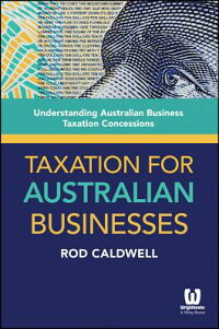 TaxationforAustralianBusinesses:UnderstandingAustralianBusinessTaxationConcessions[RodCaldwell]