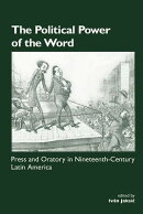 The Political Power of the Word: Press and Oratory in Nineteenth-Century Latin America