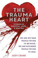 The Trauma Heart: We Are Not Bad People Trying to Be Good, We Are Wounded People Trying to Heal--Sto