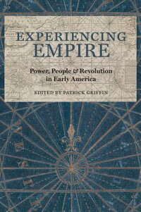 ExperiencingEmpire:Power,People,andRevolutioninEarlyAmericaEXPERIENCINGEMPIRE(EarlyAmericanHistories)[PatrickGriffin]