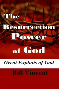 TheResurrectionPowerofGod:GreatExploitsofGod[BillVincent]