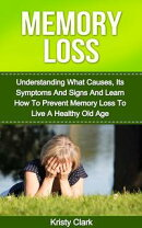Memory Loss: Understanding What Causes, Its Symptoms And Signs And Learn How To Prevent Memory Loss To Live …
