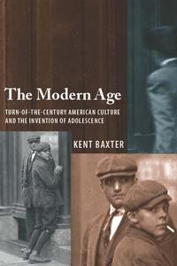 TheModernAgeTurn-of-the-CenturyAmericanCultureandtheInventionofAdolescence