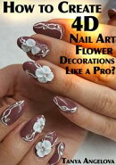 How to Create 4D Nail Art Flower Decorations Like a Pro?