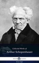 Delphi Collected Works of Arthur Schopenhauer (Illustrated)