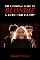 The Essential Guide to Blondie and Deborah Harry