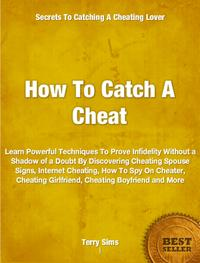 HowToCatchACheatLearnPowerfulTechniquesToProveInfidelityWithoutaShadowofaDoubtByDiscoveringCheatingSpouseSigns,InternetCheating,HowToSpyOnCheater,CheatingGirlfriend,CheatingBoyfriendandMore