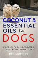 Coconut and Essential Oils for Dog ? Safe Natural Remedies for Your Dogs Care - Complete With Recipes