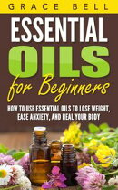 Essential Oils for Beginners: How to Use Essential Oils to Lose Weight, Ease Anxiety, and Heal Your Body