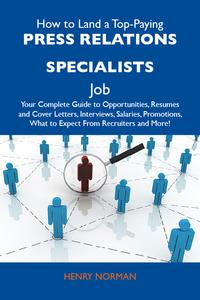 HowtoLandaTop-PayingPressrelationsspecialistsJob:YourCompleteGuidetoOpportunities,ResumesandCoverLetters,Interviews,Salaries,Promotions,WhattoExpectFromRecruitersandMore