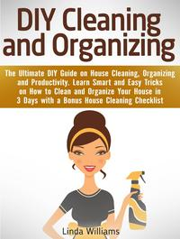 DIYCleaningandOrganizing:TheUltimateDIYGuideonHouseCleaning,OrganizingandProductivity.LearnSmartandEasyTricksonHowtoCleanandOrganizeYourHousein3DayswithaChecklist