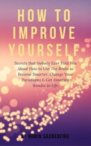 How to Improve Yourself: Secrets that Nobody Ever Told You about How to Use The Brain to Become Smarter, Change Your Paradigms and Get Amazing Results in Life