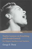 Twelve Lessons on Breathing and Breath Control - For Singers, Speakers, and Teachers