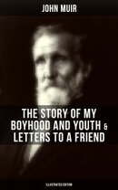 JOHN MUIR: The Story of My Boyhood and Youth & Letters to a Friend (Illustrated Edition)