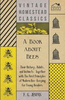 A Book about Bees - Their History, Habits, and Instincts; Together with The First Principles of Modern Bee-Keeping for Young Readers
