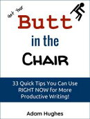 Get Your Butt in the Chair: 33 Quick Tips You Can Use RIGHT NOW for More Productive Writing