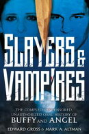 Slayers & Vampires: The Complete Uncensored, Unauthorized Oral History of Buffy The Vampire Slayer & Angel