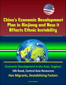 China's Economic Development Plan in Xinjiang and How it Affects Ethnic Instability: Economic Development in the Xuar, Uyghurs, Silk Road, Central Asia Resources, Han Migrants, Destabilizing Factors