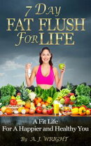 7 Day Fat Flush For Life - A Fit Life For A Happier and Healthy You