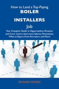 HowtoLandaTop-PayingBoilerinstallersJob:YourCompleteGuidetoOpportunities,ResumesandCoverLetters,Interviews,Salaries,Promotions,WhattoExpectFromRecruitersandMore