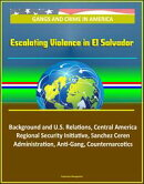 Gangs and Crime in America: Escalating Violence in El Salvador, Background and U.S. Relations, Central America Regional Security Initiative, Sanchez Ceren Administration, Anti-Gang, Counternarcotics