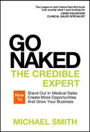 Go Naked: The Credible Expert: How to Stand Out In Medical Sales, Create More Opportunities, And Grow Your Business