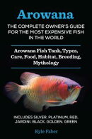 Arowana: The Complete Owner's Guide for the Most Expensive Fish in the World - Arowana Fish Tank, Types, Care, Food, Habitat, Breeding, Mythology ? Includes Silver, Platinum, Red, Jardini, Black, Golden, Green