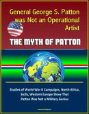 General George S. Patton was Not an Operational Artist: The Myth of Patton: Studies of World War II Campaign…