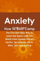 Anxiety How To Boot Camp: The Fast and Easy Way to Learn the Basics with 136 World Class Experts Proven Tact…