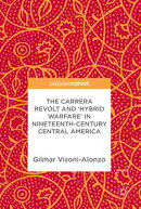 The Carrera Revolt and 'Hybrid Warfare' in Nineteenth-Century Central America